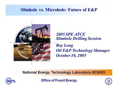 Slimhole vs. Microhole: Future of E&P National Energy Technology Laboratory-SCNGO Office of Fossil Energy 2005 SPE ATCE Slimhole Drilling Session Roy Long.