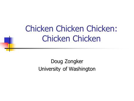 Chicken Chicken Chicken: Chicken Chicken Doug Zongker University of Washington.