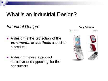 What is an Industrial Design? Industrial Design: A design is the protection of the ornamental or aesthetic aspect of a product A design makes a product.