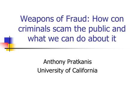 Weapons of Fraud: How con criminals scam the public and what we can do about it Anthony Pratkanis University of California.