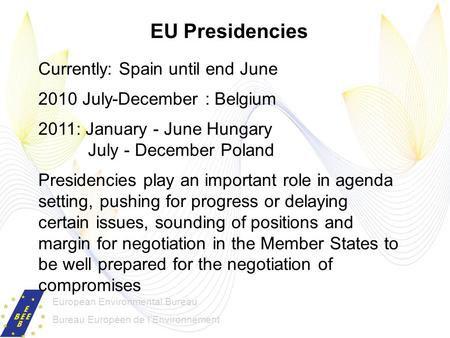 European Environmental Bureau Bureau Européen de lEnvironnement EU Presidencies Currently: Spain until end June 2010 July-December : Belgium 2011: January.