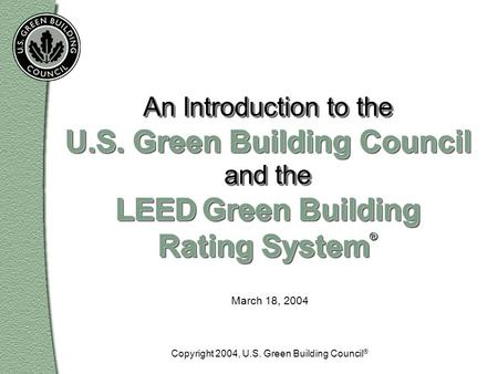 March 18, 2004 An Introduction to the U.S. Green Building Council and the LEED Green Building Rating System An Introduction to the U.S. Green Building.