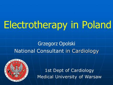 Electrotherapy in Poland Grzegorz Opolski in Cardiology National Consultant in Cardiology 1st Dept of Cardiology Medical University of Warsaw.