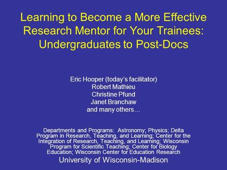Learning to Become a More Effective Research Mentor for Your Trainees: Undergraduates to Post-Docs Eric Hooper (todays facilitator) Robert Mathieu Christine.