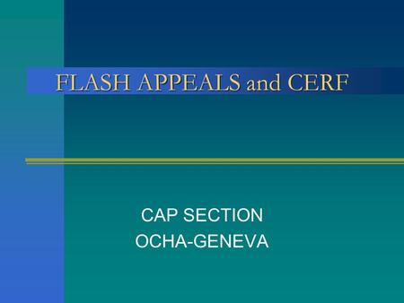 CAP SECTION OCHA-GENEVA FLASH APPEALS and CERF. What is a Flash Appeal? Part of the Consolidated Appeals Process, the humanitarian sector s main tool.