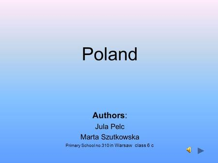 Poland Authors: Jula Pelc Marta Szutkowska Primary School no.310 in Warsaw class 6 c.