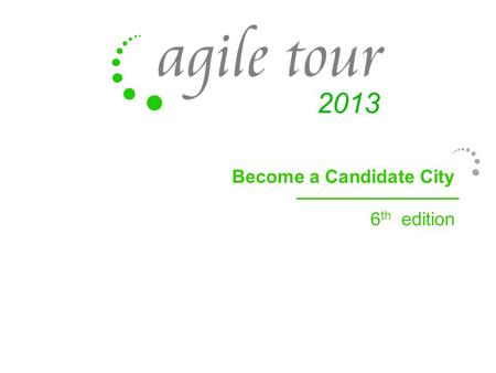 Become a Candidate City 6 th edition. Agile Tour, in a few words How can I become an organizer or Agile Tour? Why become an organizer of Agile Tour? The.