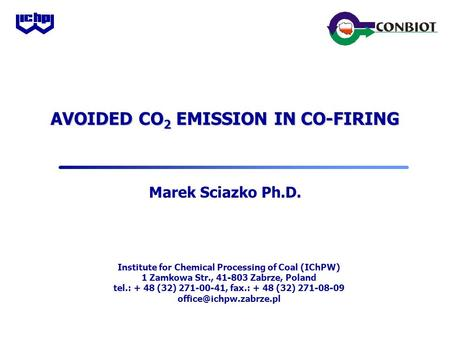 AVOIDED CO 2 EMISSION IN CO-FIRING Marek Sciazko Ph.D. Institute for Chemical Processing of Coal (IChPW) 1 Zamkowa Str., 41-803 Zabrze, Poland tel.: +