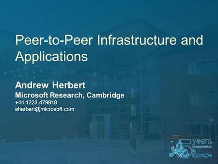 Peer-to-Peer Infrastructure and Applications Andrew Herbert Microsoft Research, Cambridge +44 1223 479818