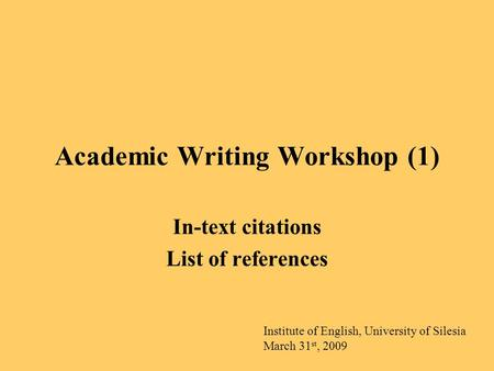 Academic Writing Workshop (1) In-text citations List of references Institute of English, University of Silesia March 31 st, 2009.