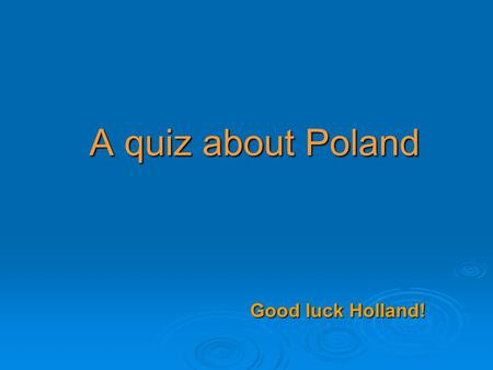 A quiz about Poland Good luck Holland!. Level I 1. Which one is the flag of Poland? a.b.b.c.c.