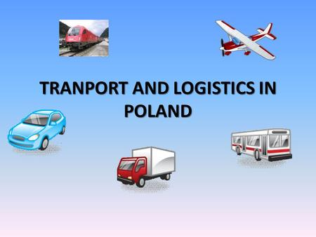 TRANPORT AND LOGISTICS IN POLAND. GENERAL INFORMATION ABOUT THE TRANSPORT IN POLAND MODES OF TRANSPORT20062007 TOTAL104,1107,1 RAIL TRANSPORT108,1103,0.