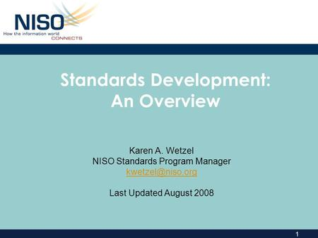 1 Standards Development: An Overview Karen A. Wetzel NISO Standards Program Manager Last Updated August 2008.