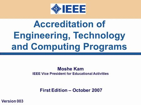 Accreditation of Engineering, Technology and Computing Programs Moshe Kam IEEE Vice President for Educational Activities First Edition – October 2007 Version.