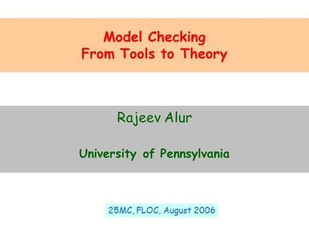 Model Checking From Tools to Theory Rajeev Alur University of Pennsylvania 25MC, FLOC, August 2006.