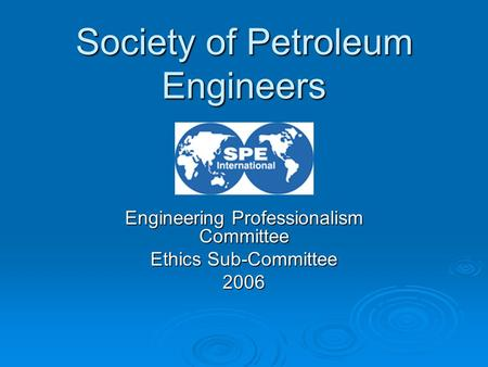 Engineering Professionalism Committee Ethics Sub-Committee 2006 Society of Petroleum Engineers.
