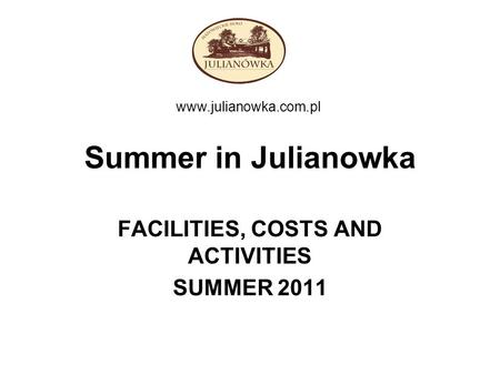 Summer in Julianowka FACILITIES, COSTS AND ACTIVITIES SUMMER 2011 www.julianowka.com.pl.