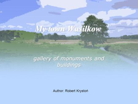 My town Wasilkow Author: Robert Krystoń. Location & Plan of the town Monuments Holy Water sanctuary Roman Catholic cementary Lodging Entertainment Active.