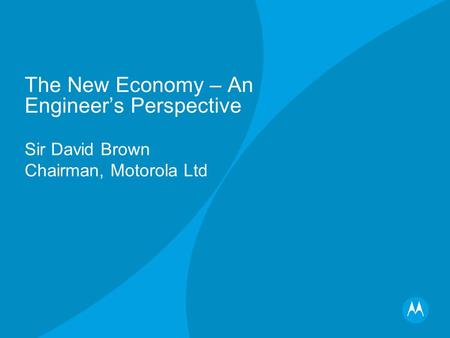 The New Economy – An Engineers Perspective Sir David Brown Chairman, Motorola Ltd.