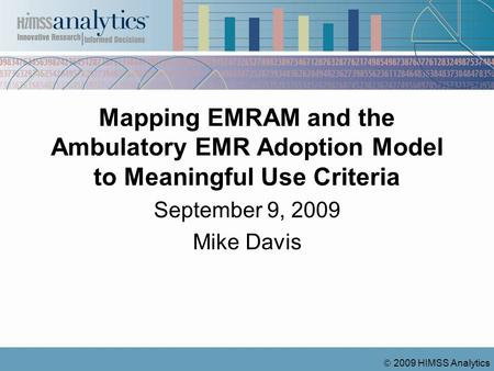 2009 HIMSS Analytics Mapping EMRAM and the Ambulatory EMR Adoption Model to Meaningful Use Criteria September 9, 2009 Mike Davis.