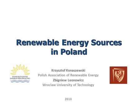 Renewable Energy Sources in Poland Krzysztof Konaszewski Polish Association of Renewable Energy Zbigniew Leonowicz Wroclaw University of Technology 2010.