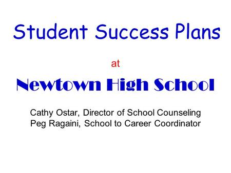 Student Success Plans at Newtown High School Cathy Ostar, Director of School Counseling Peg Ragaini, School to Career Coordinator.