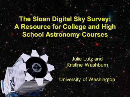 The Sloan Digital Sky Survey: A Resource for College and High School Astronomy Courses Julie Lutz and Kristine Washburn University of Washington Julie.