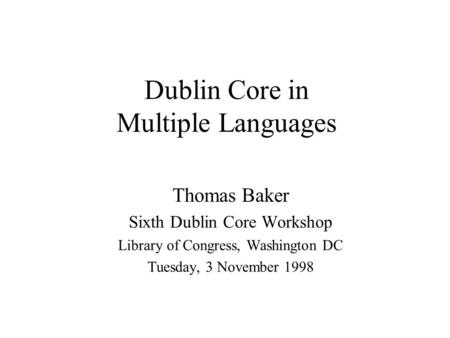 Dublin Core in Multiple Languages Thomas Baker Sixth Dublin Core Workshop Library of Congress, Washington DC Tuesday, 3 November 1998.