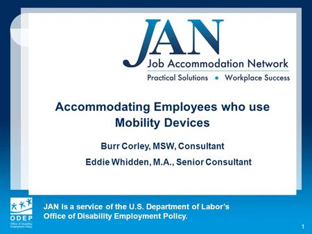 JAN is a service of the U.S. Department of Labors Office of Disability Employment Policy. 1 Accommodating Employees who use Mobility Devices Burr Corley,