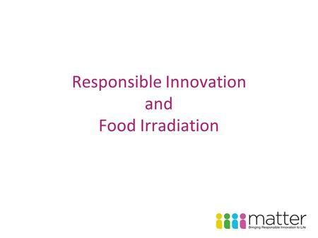 Responsible Innovation and Food Irradiation. Responsible innovation is innovation that aims at satisfying needs and fulfilling aspirations while respecting.