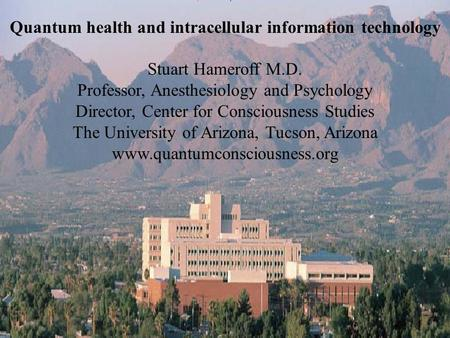 Quantum health and intracellular information technology Stuart Hameroff M.D. Professor, Anesthesiology and Psychology Director, Center for Consciousness.