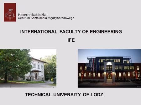 Centrum Kształcenia Mędzynarodowego INTERNATIONAL FACULTY OF ENGINEERING IFE TECHNICAL UNIVERSITY OF LODZ.