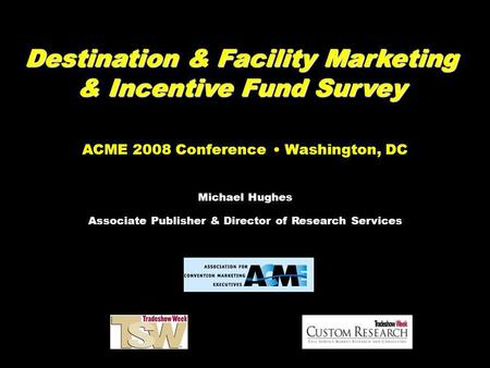 Destination & Facility Marketing & Incentive Fund Survey ACME 2008 Conference Washington, DC Michael Hughes Associate Publisher & Director of Research.
