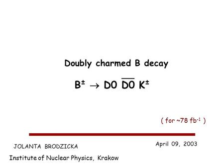 JOLANTA BRODZICKA Institute of Nuclear Physics, Krakow April 09, 2003 Doubly charmed B decay B ± D0 D0 K ± ( for ~78 fb -1 )