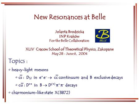 New Resonances at Belle Jolanta Brodzicka INP Kraków For the Belle Collaboration XLIV Cracow School of Theoretical Physics, Zakopane May 28 - June 6, 2004.