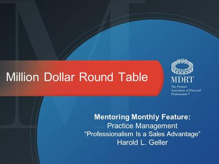 Million Dollar Round Table Mentoring Monthly Feature: Practice Management Professionalism Is a Sales Advantage Harold L. Geller.
