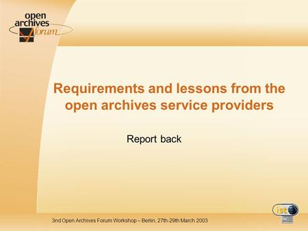 3nd Open Archives Forum Workshop – Berlin, 27th-29th March 2003 Requirements and lessons from the open archives service providers Report back.