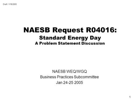 Draft: 1/18/2005 1 NAESB Request R04016: Standard Energy Day A Problem Statement Discussion NAESB WEQ/WGQ Business Practices Subcommittee Jan 24-25 2005.