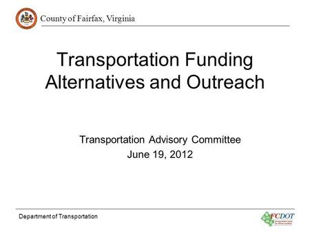 County of Fairfax, Virginia Department of Transportation Transportation Funding Alternatives and Outreach Transportation Advisory Committee June 19, 2012.