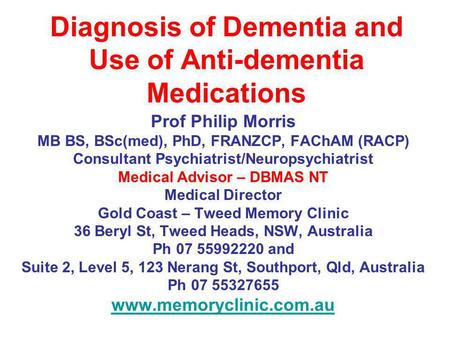 Diagnosis of Dementia and Use of Anti-dementia Medications Prof Philip Morris MB BS, BSc(med), PhD, FRANZCP, FAChAM (RACP) Consultant Psychiatrist/Neuropsychiatrist.