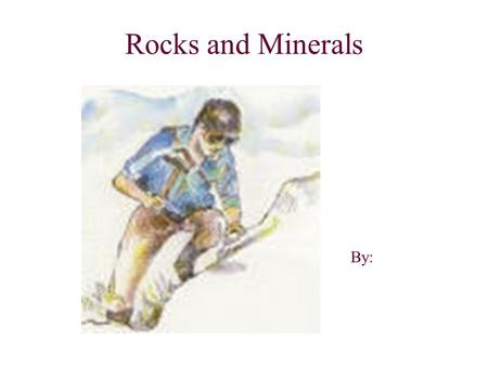 Rocks and Minerals By:.