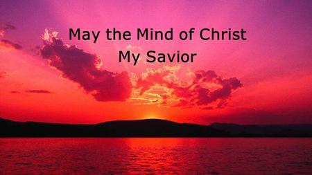 May the Mind of Christ My Savior. May the mind of Christ, my Savior Live in me from day to day By His love and power controlling All I do and say May.