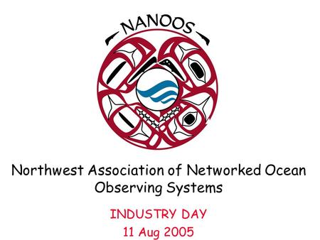Northwest Association of Networked Ocean Observing Systems INDUSTRY DAY 11 Aug 2005.