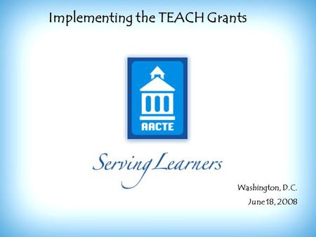 Implementing the TEACH Grants Washington, D.C. June 18, 2008.