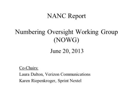 NANC Report Numbering Oversight Working Group (NOWG) June 20, 2013 Co-Chairs: Laura Dalton, Verizon Communications Karen Riepenkroger, Sprint Nextel.