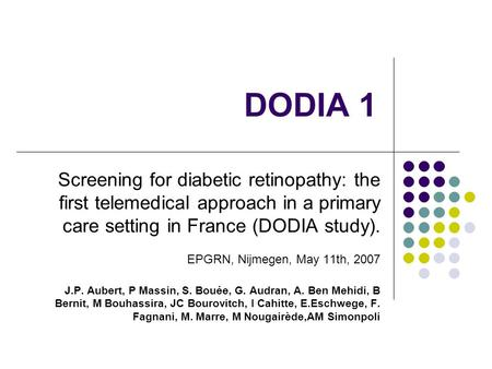 DODIA 1 Screening for diabetic retinopathy: the first telemedical approach in a primary care setting in France (DODIA study). EPGRN, Nijmegen, May 11th,