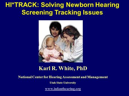 HI*TRACK: Solving Newborn Hearing Screening Tracking Issues Karl R. White, PhD National Center for Hearing Assessment and Management Utah State University.
