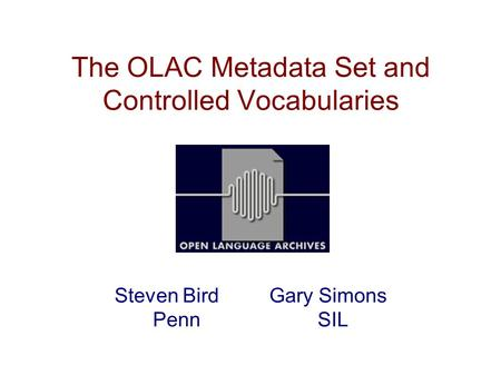 The OLAC Metadata Set and Controlled Vocabularies Steven Bird Gary Simons Penn SIL.
