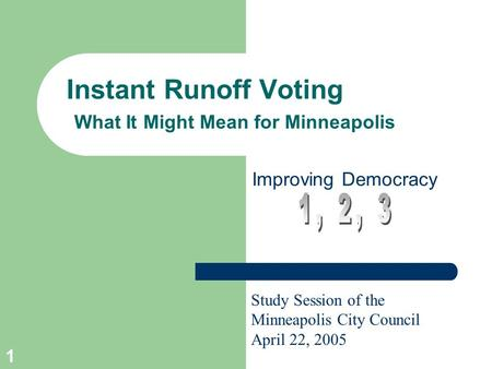 1 Instant Runoff Voting What It Might Mean for Minneapolis Improving Democracy Study Session of the Minneapolis City Council April 22, 2005.