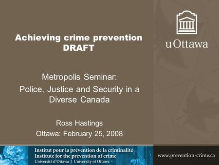 Achieving crime prevention DRAFT Metropolis Seminar: Police, Justice and Security in a Diverse Canada Ross Hastings Ottawa: February 25, 2008.